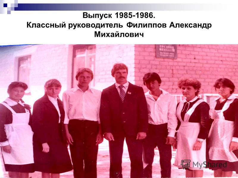 Выпуск 1985-1986. Классный руководитель Филиппов Александр Михайлович