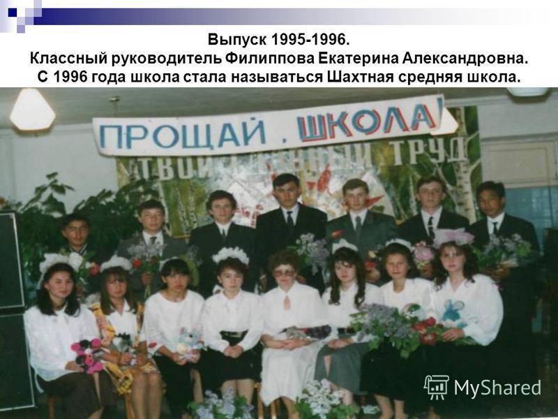Выпуск 1995-1996. Классный руководитель Филиппова Екатерина Александровна. С 1996 года школа стала называться Шахтная средняя школа.
