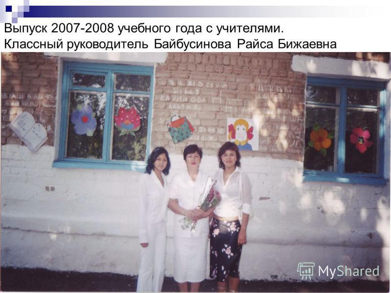 Выпуск 2007-2008 учебного года с учителями. Классный руководитель Байбусинова Райса Бижаевна