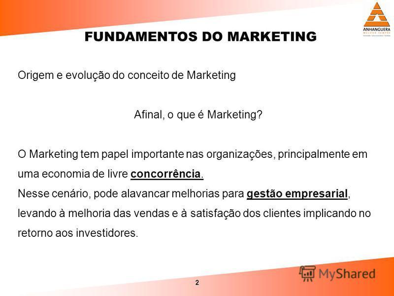 2 Origem e evolução do conceito de Marketing Afinal, o que é Marketing? O Marketing tem papel importante nas organizações, principalmente em uma economia de livre concorrência. Nesse cenário, pode alavancar melhorias para gestão empresarial, levando
