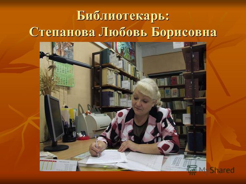 Библиотекарь: Степанова Любовь Борисовна