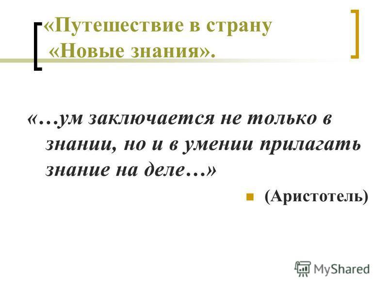 «Путешествие в страну «Новые знания». «…ум заключается не только в знании, но и в умении прилагать знание на деле…» (Аристотель)