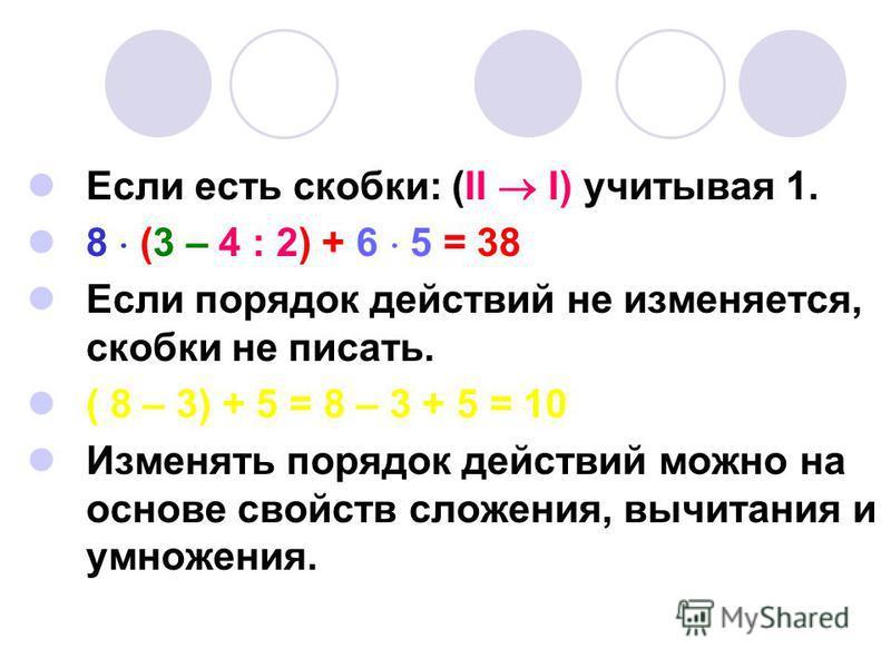 Если есть скобки: (II I) учитывая 1. 8 (3 – 4 : 2) + 6 5 = 38 Если порядок действий не изменяется, скобки не писать. ( 8 – 3) + 5 = 8 – 3 + 5 = 10 Изменять порядок действий можно на основе свойств сложения, вычитания и умножения.