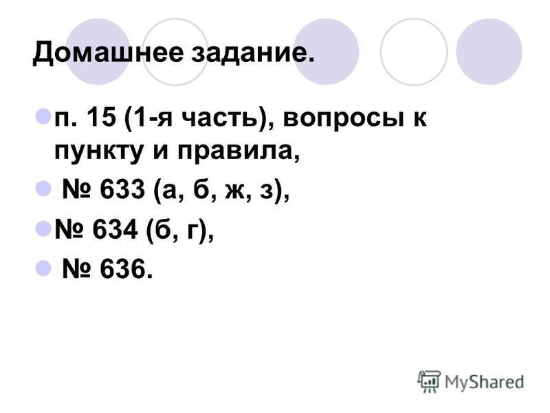 Домашнее задание. п. 15 (1-я часть), вопросы к пункту и правила, 633 (а, б, ж, з), 634 (б, г), 636.