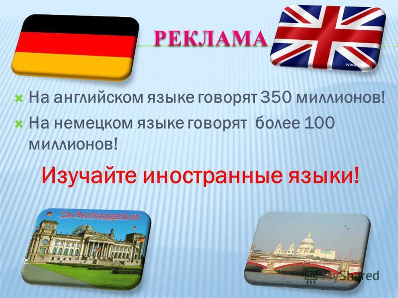 На английском языке говорят 350 миллионов! На немецком языке говорят более 100 миллионов! Изучайте иностранные языки!