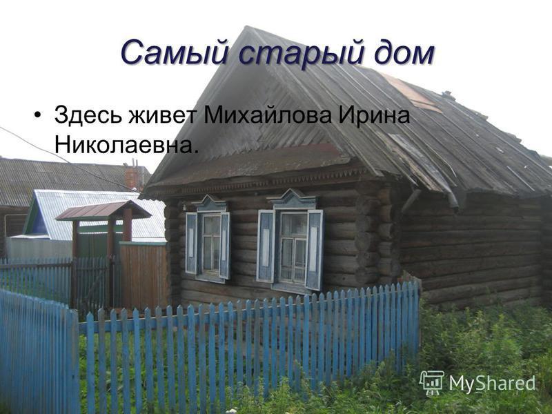 Самый старый дом Здесь живет Михайлова Ирина Николаевна.