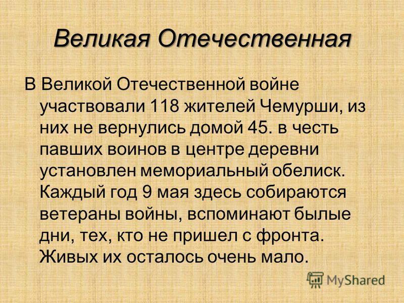 Великая Отечественная В Великой Отечественной войне участвовали 118 жителей Чемурши, из них не вернулись домой 45. в честь павших воинов в центре деревни установлен мемориальный обелиск. Каждый год 9 мая здесь собираются ветераны войны, вспоминают бы