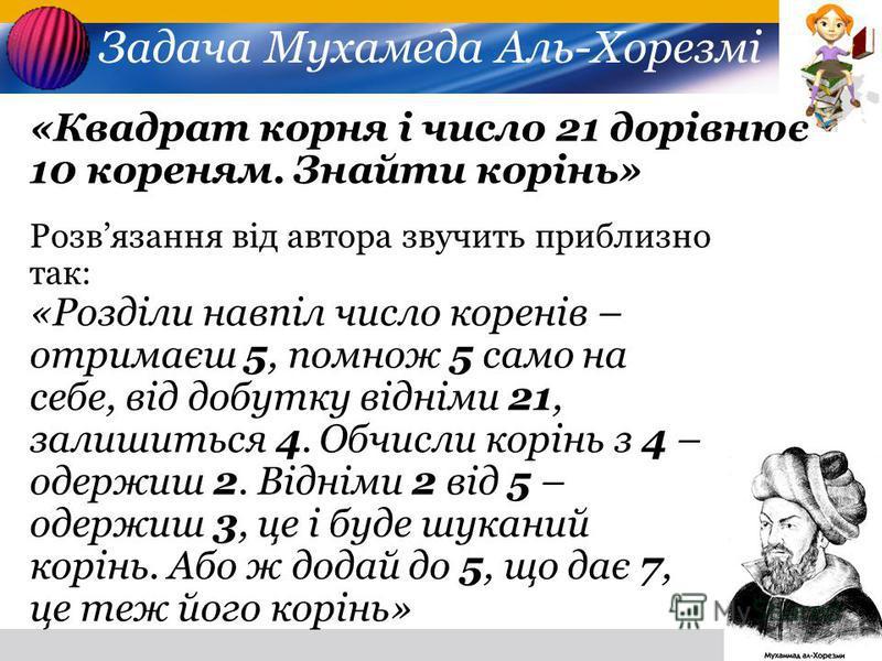 Задача Мухамеда Аль-Хорезмі «Квадрат корня і число 21 дорівнює 10 кореням. Знайти корінь» Розвязання від автора звучить приблизно так: «Розділи навпіл число коренів – отримаєш 5, помнож 5 само на себе, від добутку відніми 21, залишиться 4. Обчисли ко