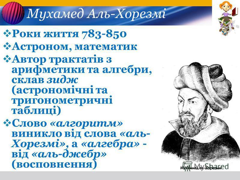 Мухамед Аль-Хорезмі Роки життя 783-850 Астроном, математик Автор трактатів з арифметики та алгебри, склав зидж (астрономічні та тригонометричні таблиці) Слово «алгоритм» виникло від слова «аль- Хорезмі», а «алгебра» - від «аль-джебр» (восповнення)