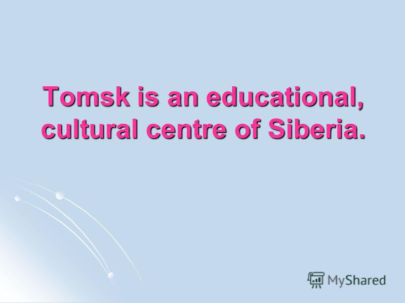 Tomsk is an educational, cultural centre of Siberia.