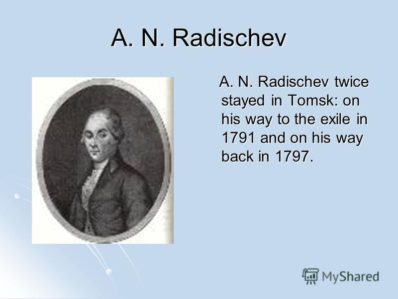 A. N. Radischev A. N. Radischev twice stayed in Tomsk: on his way to the exile in 1791 and on his way back in 1797. A. N. Radischev twice stayed in Tomsk: on his way to the exile in 1791 and on his way back in 1797.