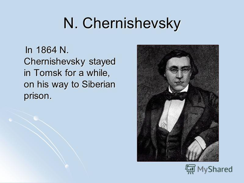 N. Chernishevsky In 1864 N. Chernishevsky stayed in Tomsk for a while, on his way to Siberian prison. In 1864 N. Chernishevsky stayed in Tomsk for a while, on his way to Siberian prison.