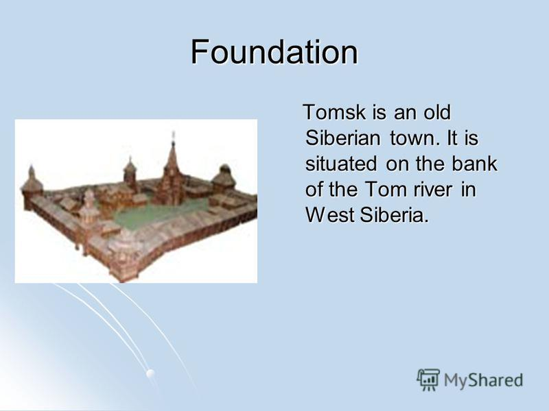Foundation Tomsk is an old Siberian town. It is situated on the bank of the Tom river in West Siberia. Tomsk is an old Siberian town. It is situated on the bank of the Tom river in West Siberia.