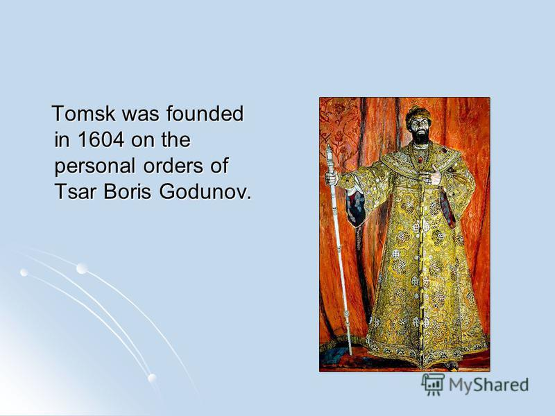 Tomsk was founded in 1604 on the personal orders of Tsar Boris Godunov. Tomsk was founded in 1604 on the personal orders of Tsar Boris Godunov.