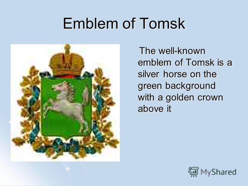 Emblem of Tomsk The well-known emblem of Tomsk is a silver horse on the green background with a golden crown above it The well-known emblem of Tomsk is a silver horse on the green background with a golden crown above it