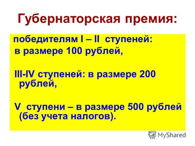 Губернаторская премия: победителям I – II ступеней: в размере 100 рублей, III-IV ступеней: в размере 200 рублей, V ступени – в размере 500 рублей (без учета налогов).