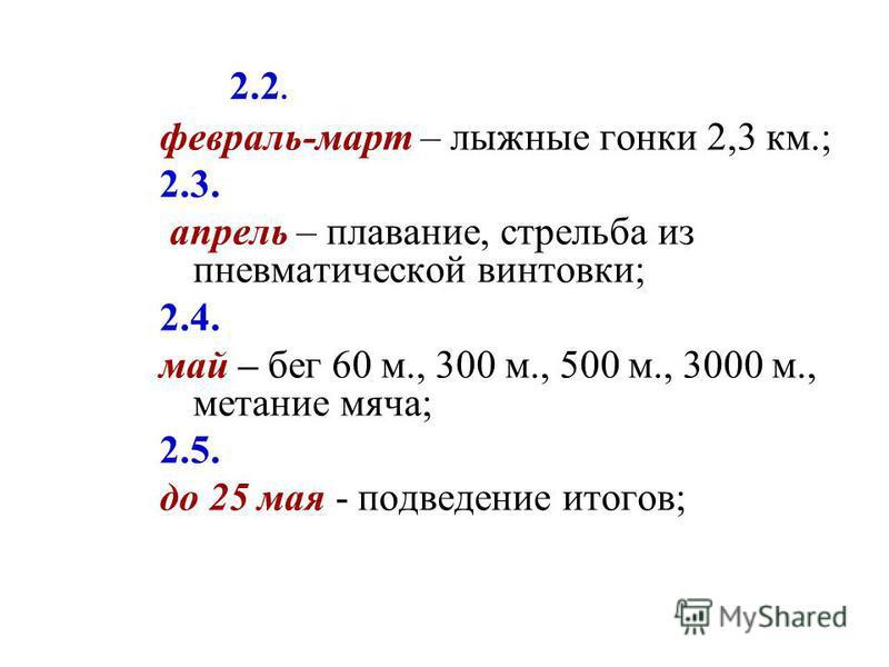 2.2. февраль-март – лыжные гонки 2,3 км.; 2.3. апрель – плавание, стрельба из пневматической винтовки; 2.4. май – бег 60 м., 300 м., 500 м., 3000 м., метание мяча; 2.5. до 25 мая - подведение итогов;