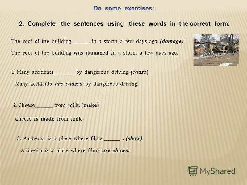 2. Сomplete the sentences using these words in the correct form: The roof of the building_________ in a storm a few days ago. (damage) The roof of the building was damaged in a storm a few days ago. 1. Many accidents___________by dangerous driving. (