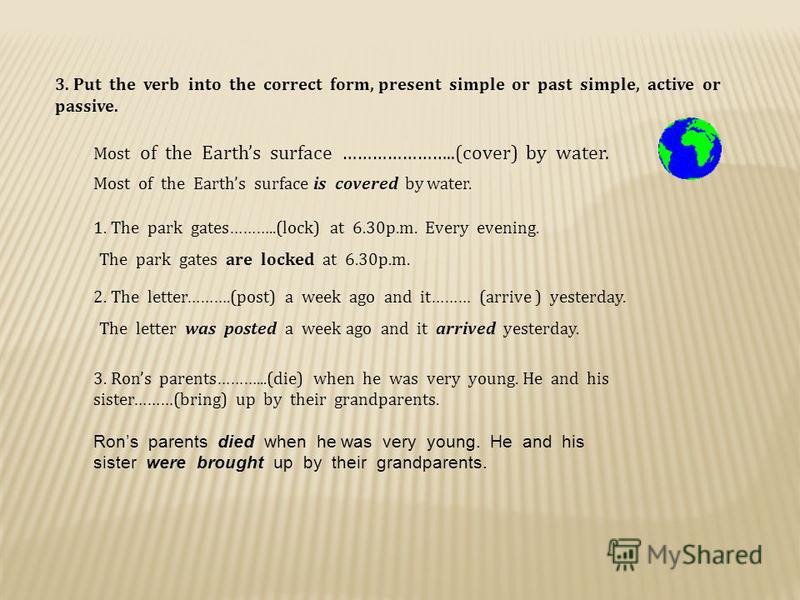 3. Put the verb into the correct form, present simple or past simple, active or passive. Most of the Earths surface …………………..(cover) by water. Most of the Earths surface is covered by water. 1. The park gates………..(lock) at 6.30p.m. Every evening. The