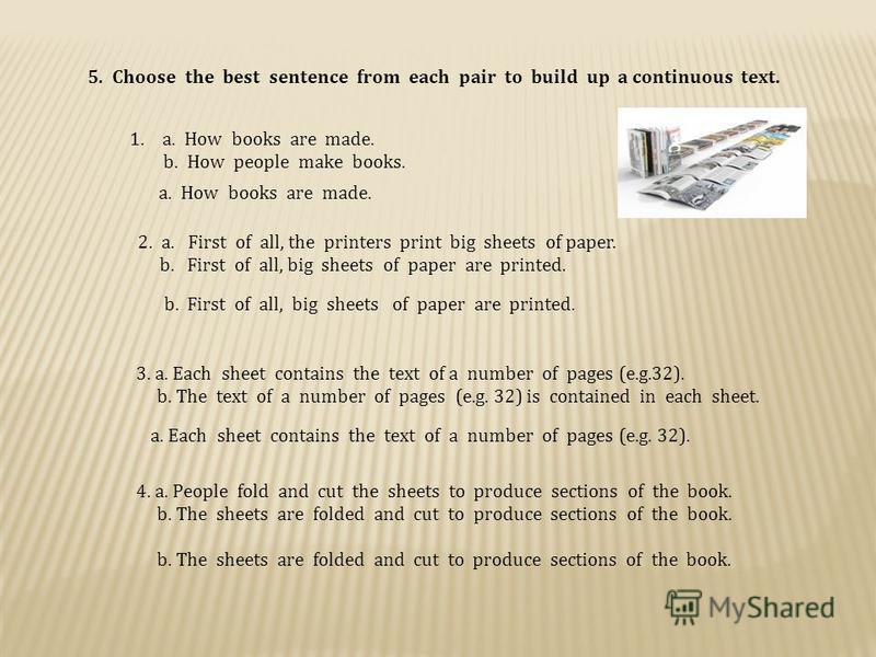 5. Choose the best sentence from each pair to build up a continuous text. 1.a. How books are made. b. How people make books. a. How books are made. 2. a. First of all, the printers print big sheets of paper. b. First of all, big sheets of paper are p
