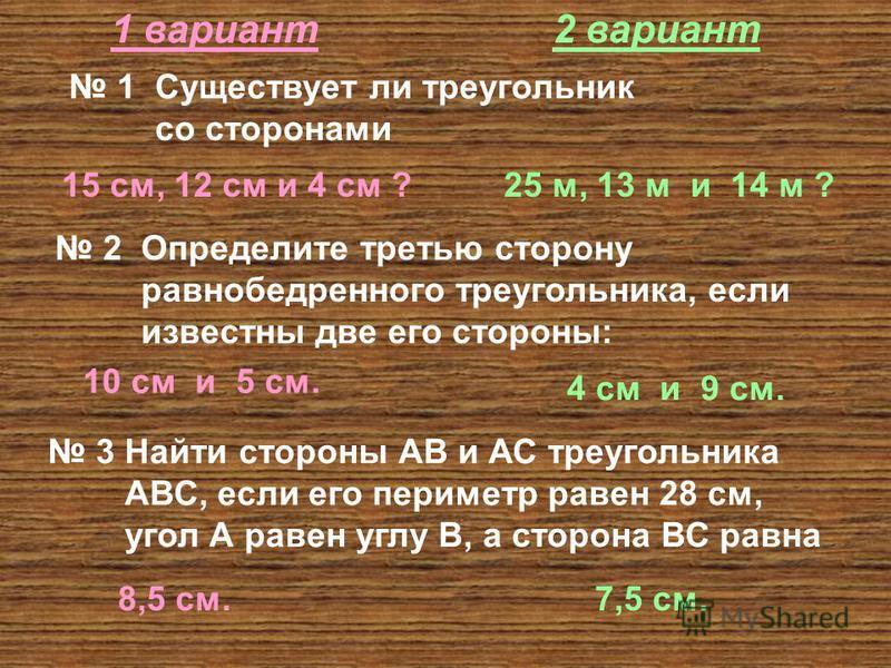 1 вариант 2 вариант 1 Существует ли треугольник со сторонами 15 см, 12 см и 4 см ?25 м, 13 м и 14 м ? 2 Определите третью сторону равнобедренного треугольника, если известны две его стороны: 10 см и 5 см. 4 см и 9 см. 3 Найти стороны АВ и АС треуголь