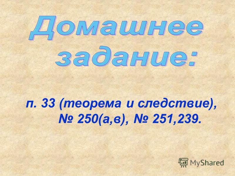 п. 33 (теорема и следствие), 250(а,в), 251,239.