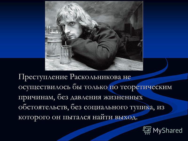 Преступление Раскольникова не осуществилось бы только по теоретическим причинам, без давления жизненных обстоятельств, без социального тупика, из которого он пытался найти выход.
