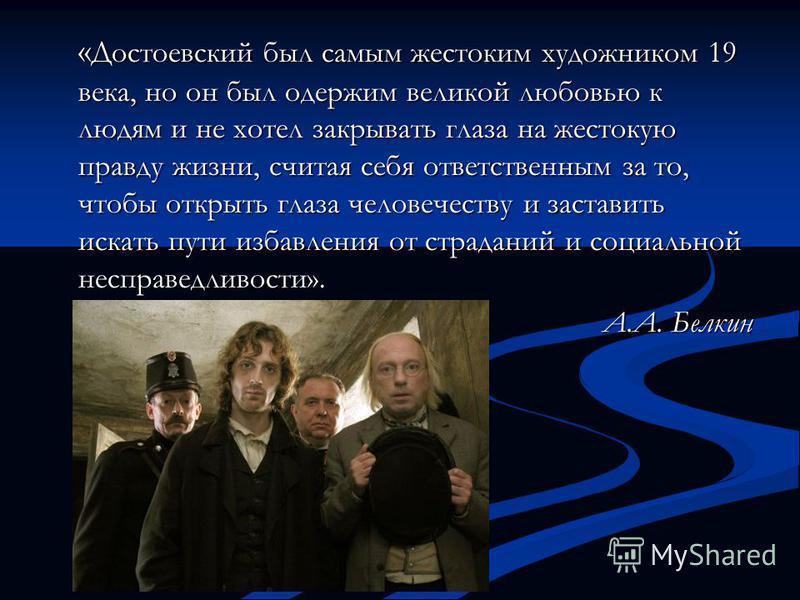 « Достоевский был самым жестоким художником 19 века, но он был одержим великой любовью к людям и не хотел закрывать глаза на жестокую правду жизни, считая себя ответственным за то, чтобы открыть глаза человечеству и заставить искать пути избавления о