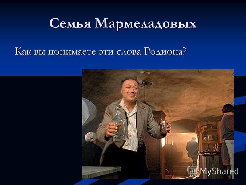 Семья Мармеладовых Как вы понимаете эти слова Родиона?