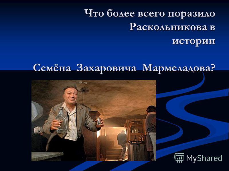 Что более всего поразило Раскольникова в истории Семёна Захаровича Мармеладова?