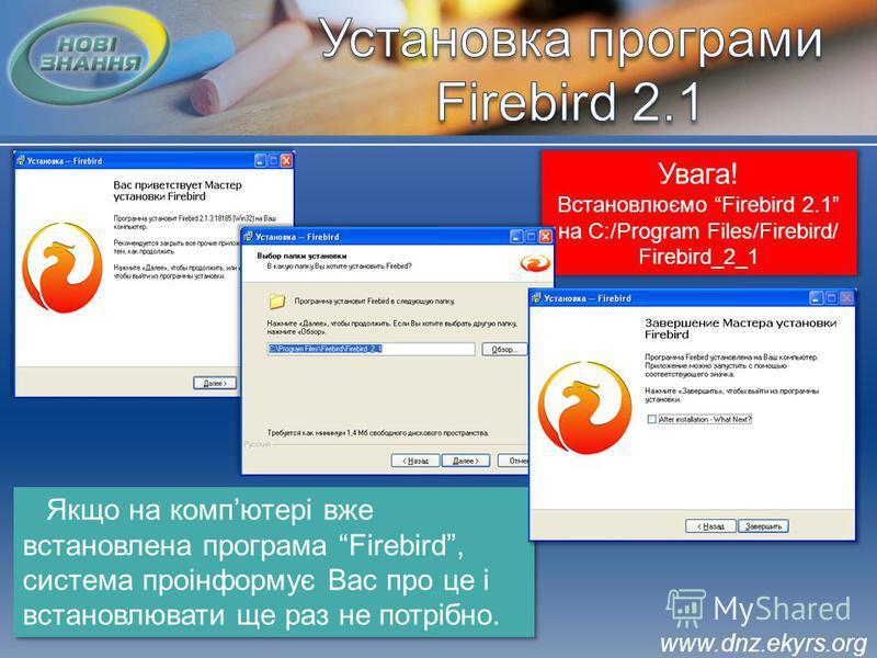 Увага! Встановлюємо Firebird 2.1 на С:/Program Files/Firebird/ Firebird_2_1 Якщо на компютері вже встановлена програма Firebird, система проінформує Вас про це і встановлювати ще раз не потрібно. www.dnz.ekyrs.org