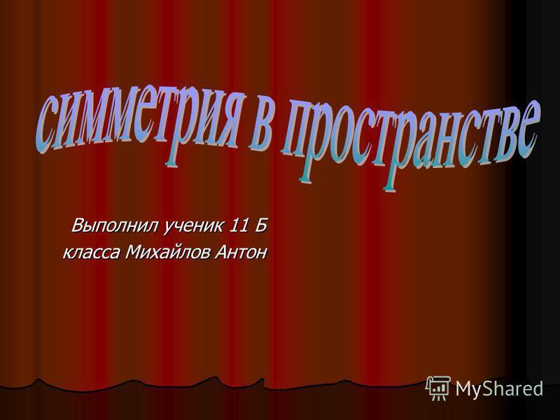 Выполнил ученик 11 Б класса Михайлов Антон