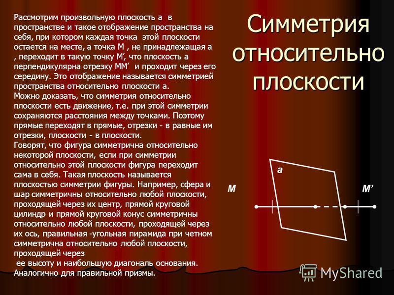 Рассмотрим произвольную плоскость a в пространстве и такое отображение пространства на себя, при котором каждая точка этой плоскости остается на месте, а точка M, не принадлежащая a, переходит в такую точку M, что плоскость a перпендикулярна отрезку