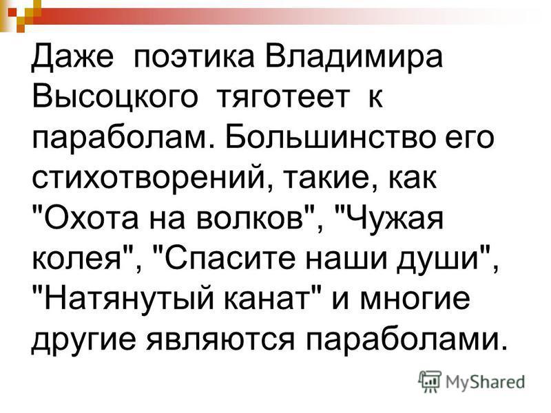 Даже поэтика Владимира Высоцкого тяготеет к параболам. Большинство его стихотворений, такие, как Охота на волков, Чужая колея, Спасите наши души, Натянутый канат и многие другие являются параболами.