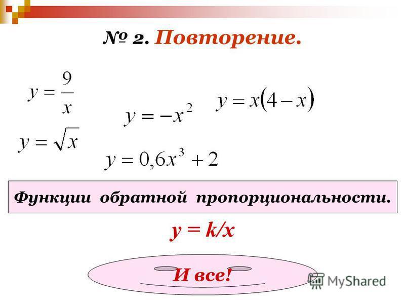 2. Повторение. Функции обратной пропорциональности. у = k/x И все!