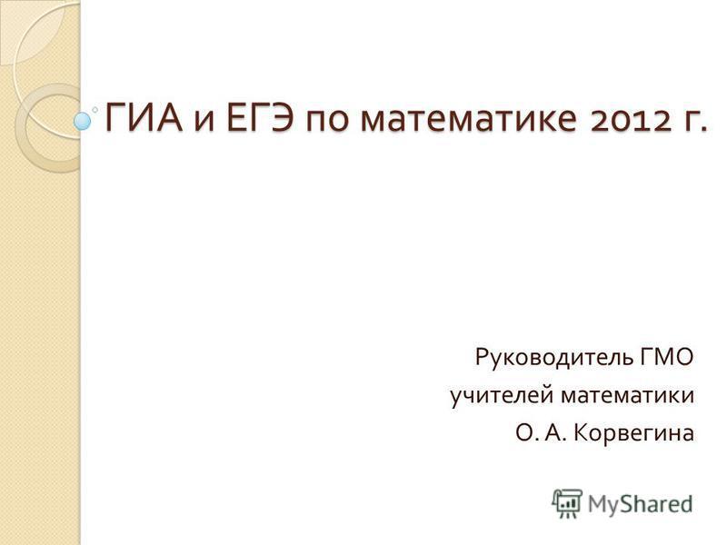 ГИА и ЕГЭ по математике 2012 г. Руководитель ГМО учителей математики О. А. Корвегина