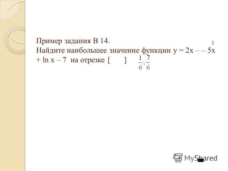 Пример задания В 14. Найдите наибольшее значение функции y = 2x – – 5x + ln x – 7 на отрезке [ ]