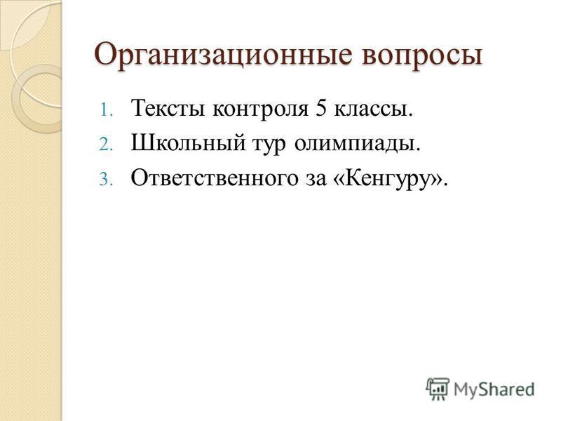 Организационные вопросы 1. Тексты контроля 5 классы. 2. Школьный тур олимпиады. 3. Ответственного за «Кенгуру».