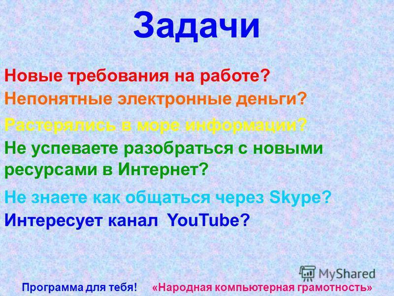 Программа для тебя! «Народная компьютерная грамотность» Новые требования на работе? Задачи Непонятные электронные деньги? Растерялись в море информации? Не успеваете разобраться с новыми ресурсами в Интернет? Не знаете как общаться через Skype? Интер