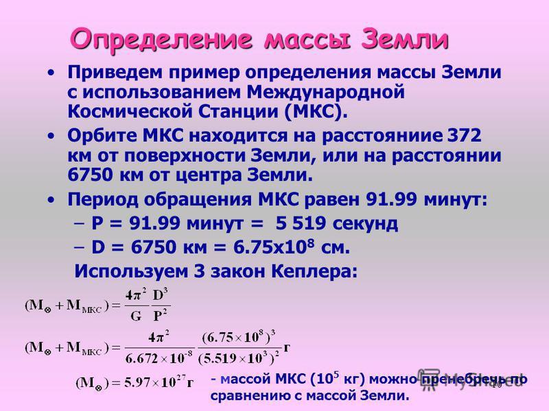 10 Приведем пример определения массы Земли с использованием Международной Космической Станции (МКС). Орбите МКС находится на расстоянииe 372 км от поверхности Земли, или на расстоянии 6750 км от центра Земли. Период обращения МКС равен 91.99 минут: –