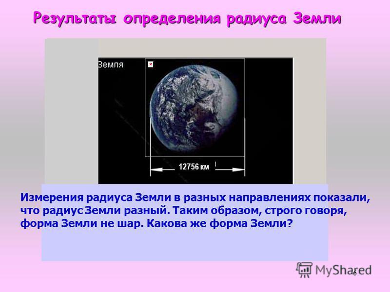 6 Результаты определения радиуса Земли Измерения радиуса Земли в разных направлениях показали, что радиус Земли разный. Таким образом, строго говоря, форма Земли не шар. Какова же форма Земли? 12756 км