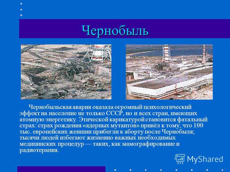 Чернобыль Чернобыльская авария оказала огромный психологический эффект на население не только СССР, но и всех стран, имеющих атомную энергетику. Этической карикатурой становится фатальный страх: страх рождения «ядерных мутантов» привёл к тому, что 10