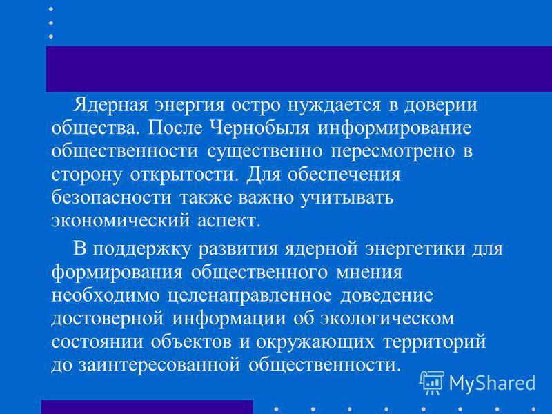 Ядерная энергия остро нуждается в доверии общества. После Чернобыля информирование общественности существенно пересмотрено в сторону открытости. Для обеспечения безопасности также важно учитывать экономический аспект. В поддержку развития ядерной эне