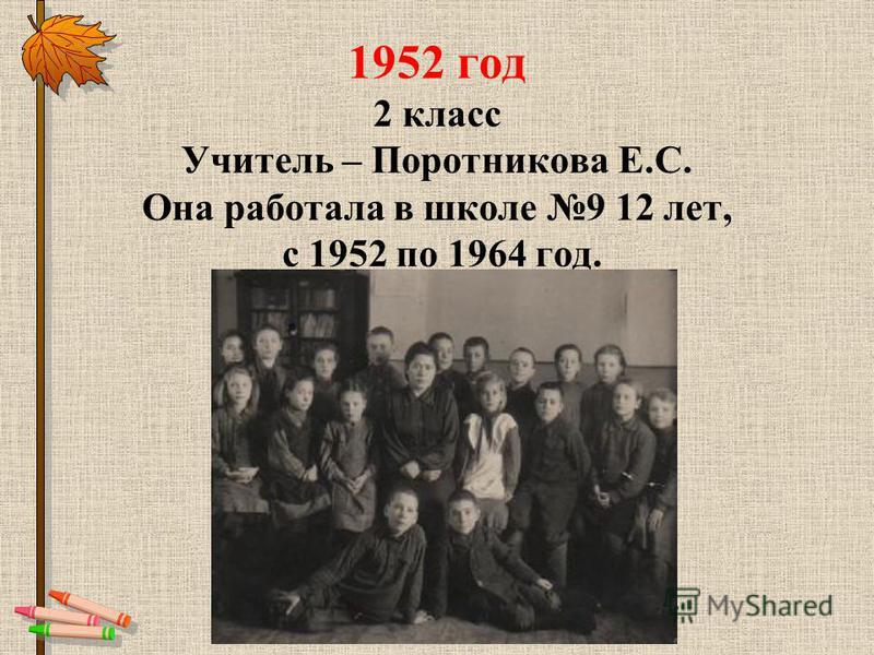 1952 год 2 класс Учитель – Поротникова Е.С. Она работала в школе 9 12 лет, с 1952 по 1964 год.