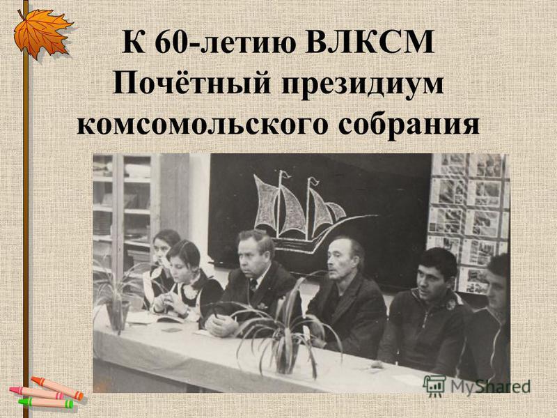 К 60-летию ВЛКСМ Почётный президиум комсомольского собрания