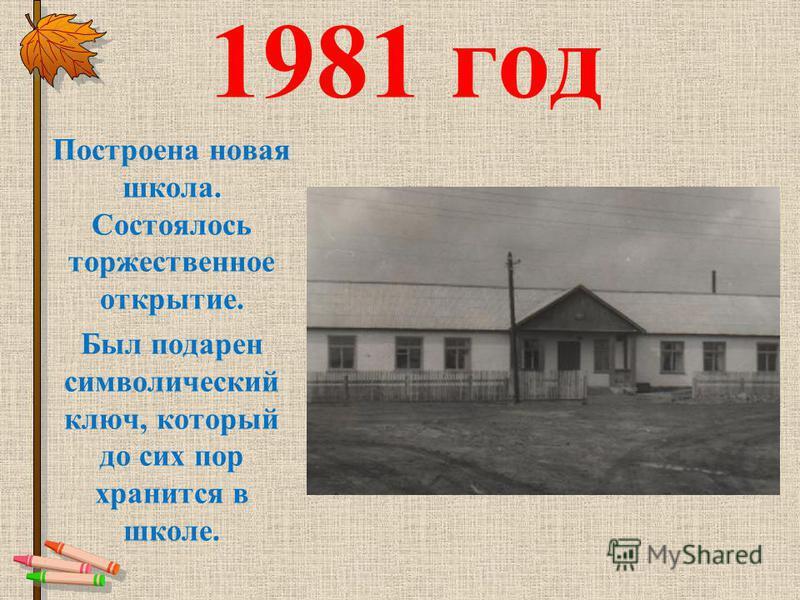 1981 год Построена новая школа. Состоялось торжественное открытие. Был подарен символический ключ, который до сих пор хранится в школе.