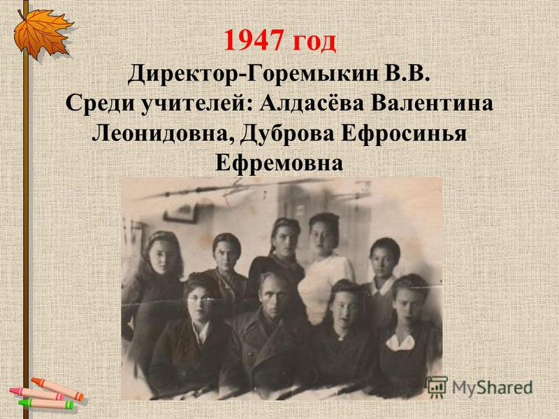 1947 год Директор-Горемыкин В.В. Среди учителей: Алдасёва Валентина Леонидовна, Дуброва Ефросинья Ефремовна