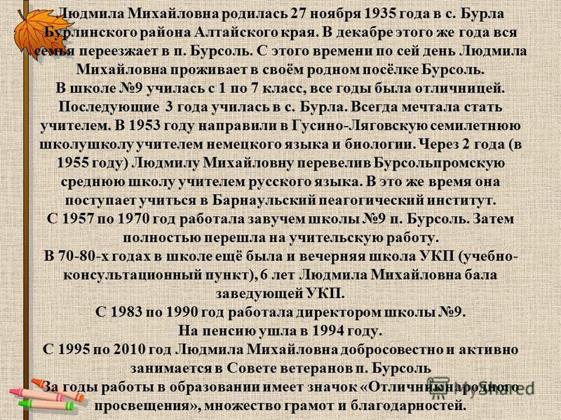 Людмила Михайловна родилась 27 ноября 1935 года в с. Бурла Бурлинского района Алтайского края. В декабре этого же года вся семья переезжает в п. Бурсоль. С этого времени по сей день Людмила Михайловна проживает в своём родном посёлке Бурсоль. В школе