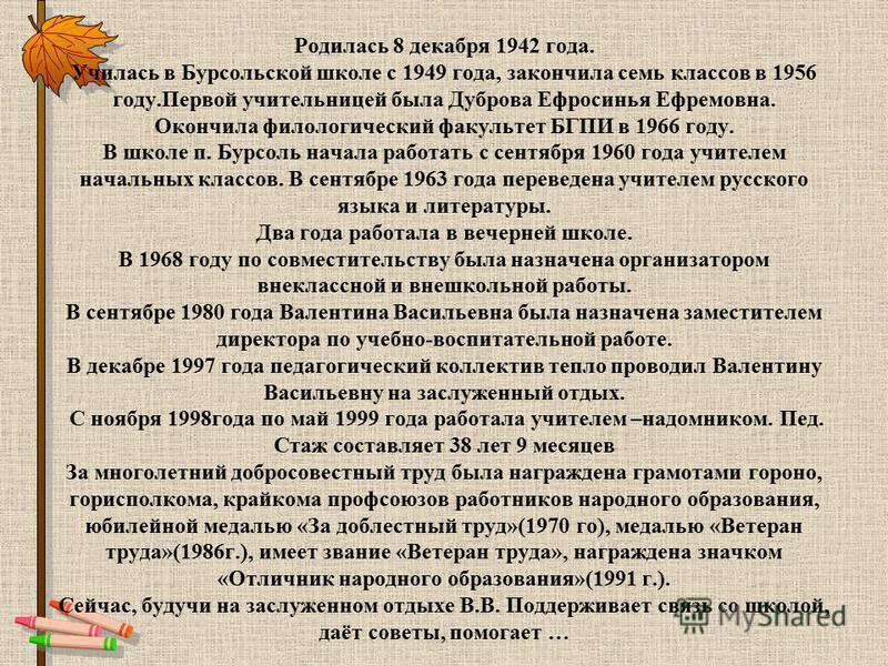 Родилась 8 декабря 1942 года. Училась в Бурсольской школе с 1949 года, закончила семь классов в 1956 году.Первой учительницей была Дуброва Ефросинья Ефремовна. Окончила филологический факультет БГПИ в 1966 году. В школе п. Бурсоль начала работать с с