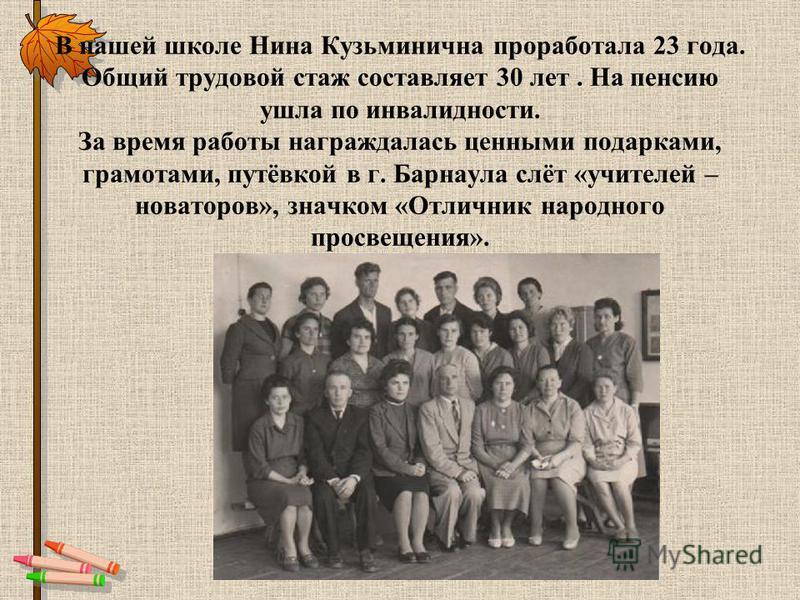 В нашей школе Нина Кузьминична проработала 23 года. Общий трудовой стаж составляет 30 лет. На пенсию ушла по инвалидности. За время работы награждалась ценными подарками, грамотами, путёвкой в г. Барнаула слёт «учителей – новаторов», значком «Отлични